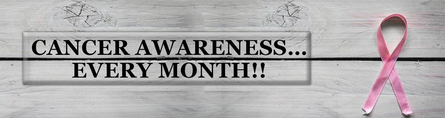 Cancer Awareness…Every Month!!